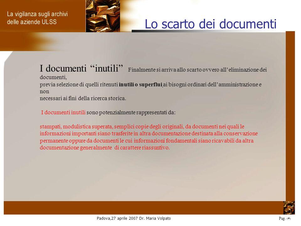 Padova,27 aprile 2007 Dr. Maria Volpato Pag. 26 I documenti inutili Finalmente si arriva allo scarto ovvero alleliminazione dei documenti, previa sele