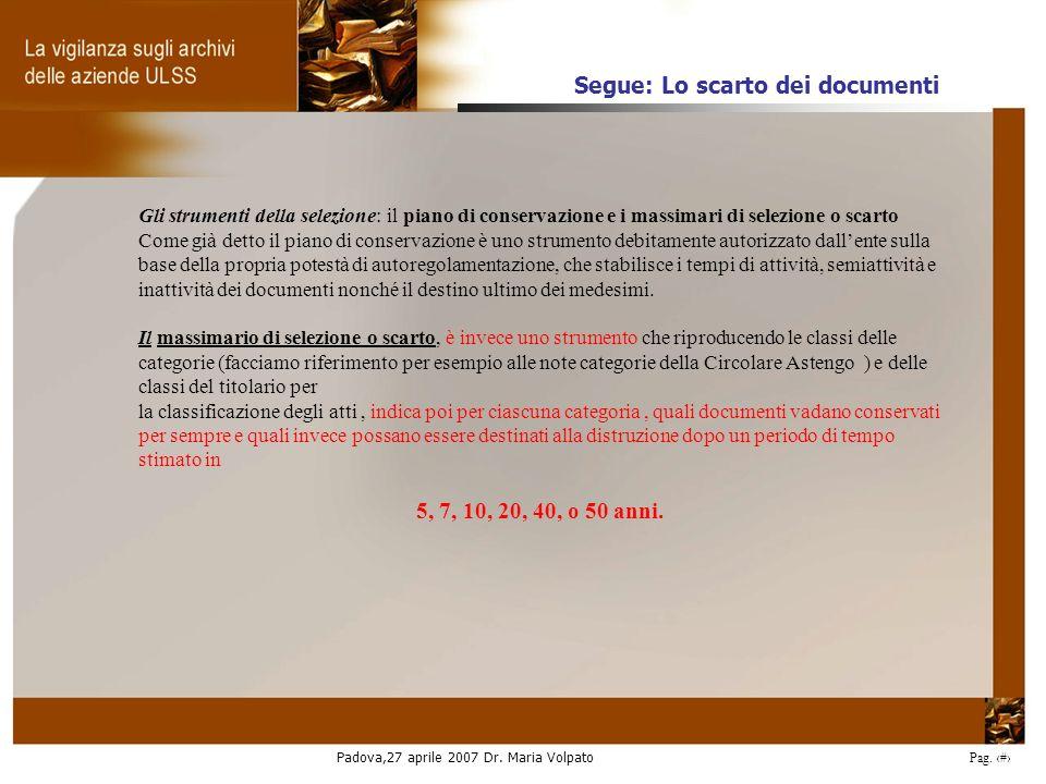 Padova,27 aprile 2007 Dr. Maria Volpato Pag. 27 Gli strumenti della selezione: il piano di conservazione e i massimari di selezione o scarto Come già