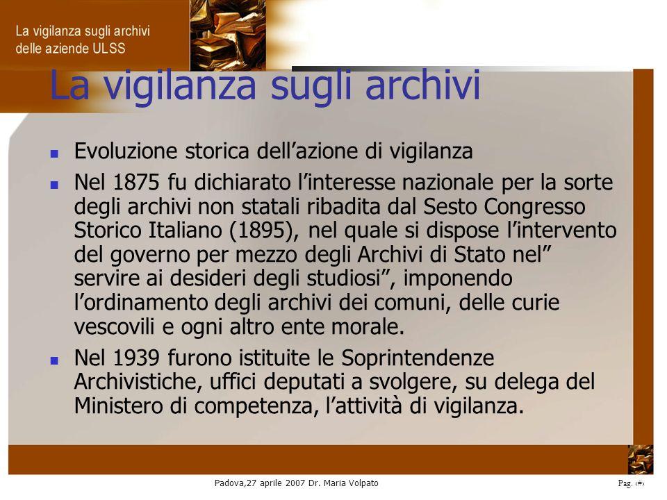 Padova,27 aprile 2007 Dr. Maria Volpato Pag. 3 La vigilanza sugli archivi Evoluzione storica dellazione di vigilanza Nel 1875 fu dichiarato linteresse