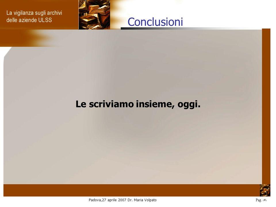 Padova,27 aprile 2007 Dr. Maria Volpato Pag. 36 Conclusioni Le scriviamo insieme, oggi.