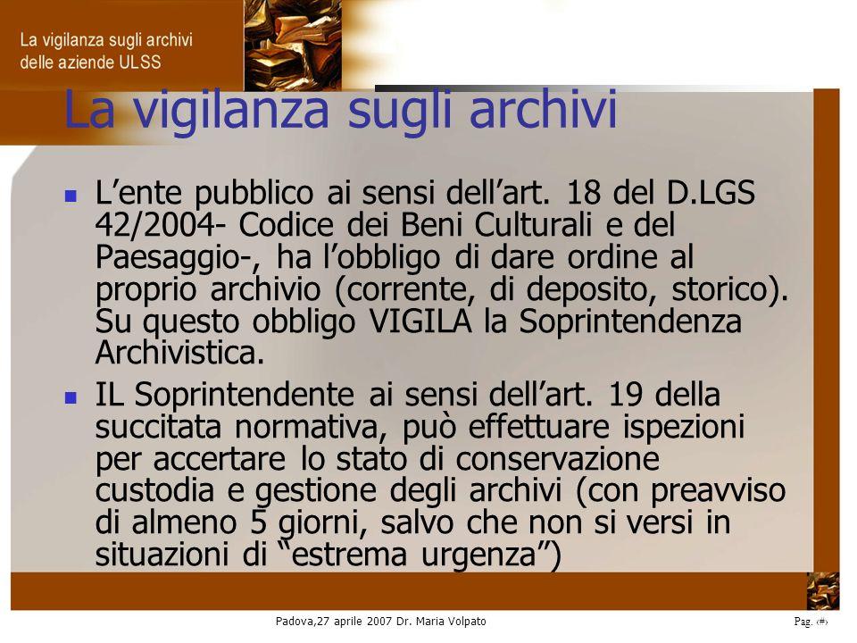 Padova,27 aprile 2007 Dr. Maria Volpato Pag. 6 La vigilanza sugli archivi Lente pubblico ai sensi dellart. 18 del D.LGS 42/2004- Codice dei Beni Cultu