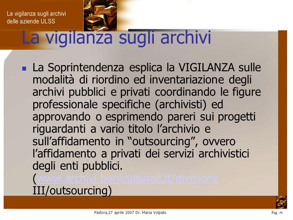 Padova,27 aprile 2007 Dr. Maria Volpato Pag. 8 La vigilanza sugli archivi La Soprintendenza esplica la VIGILANZA sulle modalità di riordino ed inventa