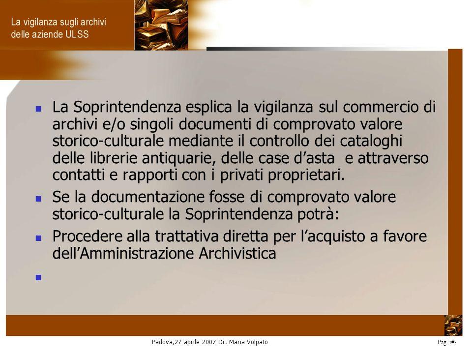 Padova,27 aprile 2007 Dr. Maria Volpato Pag. 9 La Soprintendenza esplica la vigilanza sul commercio di archivi e/o singoli documenti di comprovato val