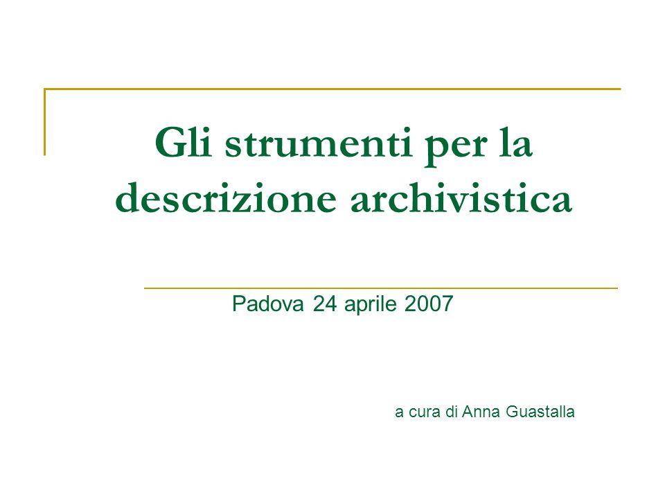 Gli strumenti per la descrizione archivistica Padova 24 aprile 2007 a cura di Anna Guastalla