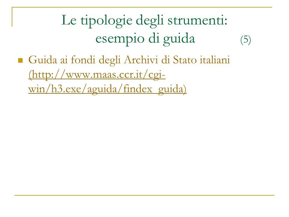 Le tipologie degli strumenti: esempio di guida (5) Guida ai fondi degli Archivi di Stato italiani (http://www.maas.ccr.it/cgi- win/h3.exe/aguida/finde