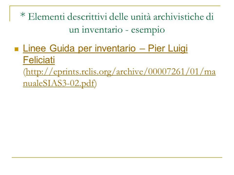 * Elementi descrittivi delle unità archivistiche di un inventario - esempio Linee Guida per inventario – Pier Luigi Feliciati (http://eprints.rclis.or