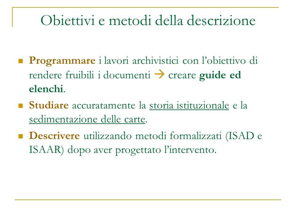 Obiettivi e metodi della descrizione Programmare i lavori archivistici con lobiettivo di rendere fruibili i documenti creare guide ed elenchi. Studiar