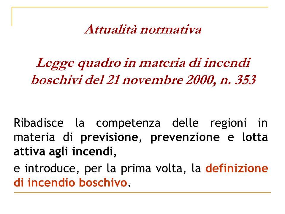 Attualità normativa Legge quadro in materia di incendi boschivi del 21 novembre 2000, n. 353 Ribadisce la competenza delle regioni in materia di previ