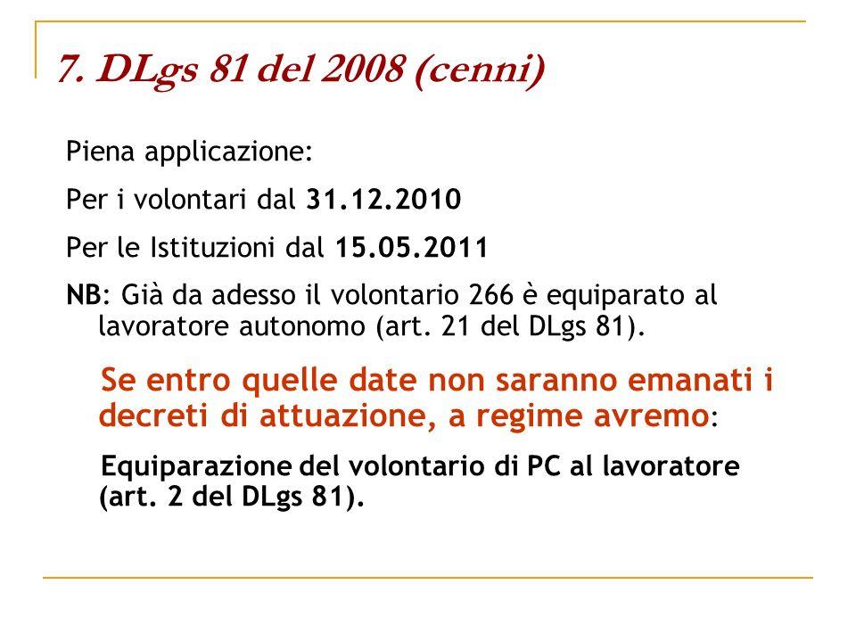 7. DLgs 81 del 2008 (cenni) Piena applicazione: Per i volontari dal 31.12.2010 Per le Istituzioni dal 15.05.2011 NB: Già da adesso il volontario 266 è