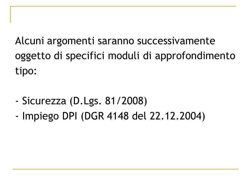 Alcuni argomenti saranno successivamente oggetto di specifici moduli di approfondimento tipo: - Sicurezza (D.Lgs. 81/2008) - Impiego DPI (DGR 4148 del