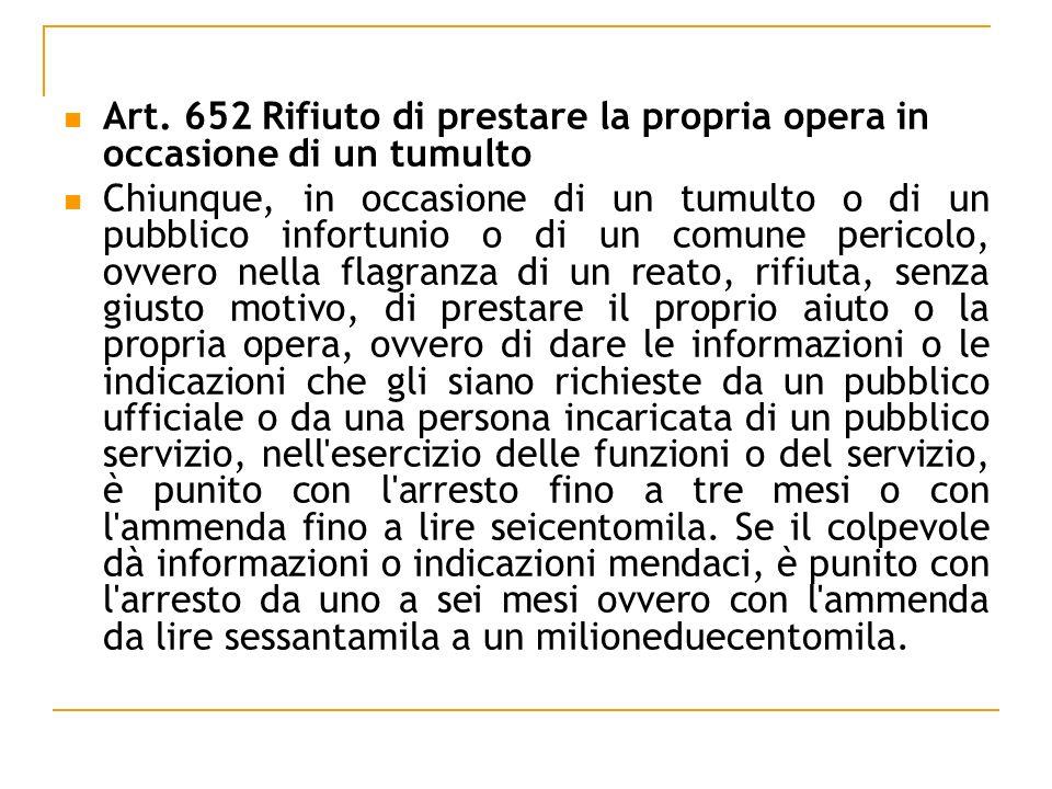 Art. 652 Rifiuto di prestare la propria opera in occasione di un tumulto Chiunque, in occasione di un tumulto o di un pubblico infortunio o di un comu