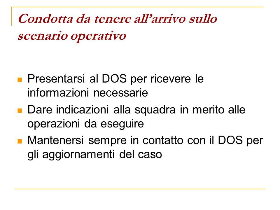 Condotta da tenere allarrivo sullo scenario operativo Presentarsi al DOS per ricevere le informazioni necessarie Dare indicazioni alla squadra in meri