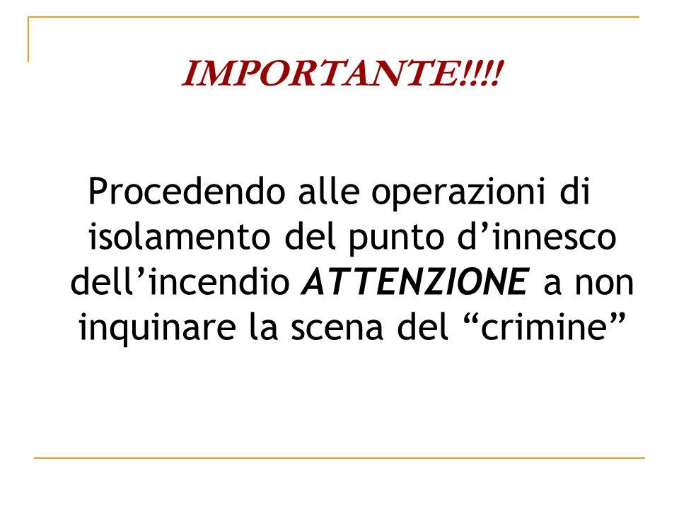 IMPORTANTE!!!! Procedendo alle operazioni di isolamento del punto dinnesco dellincendio ATTENZIONE a non inquinare la scena del crimine
