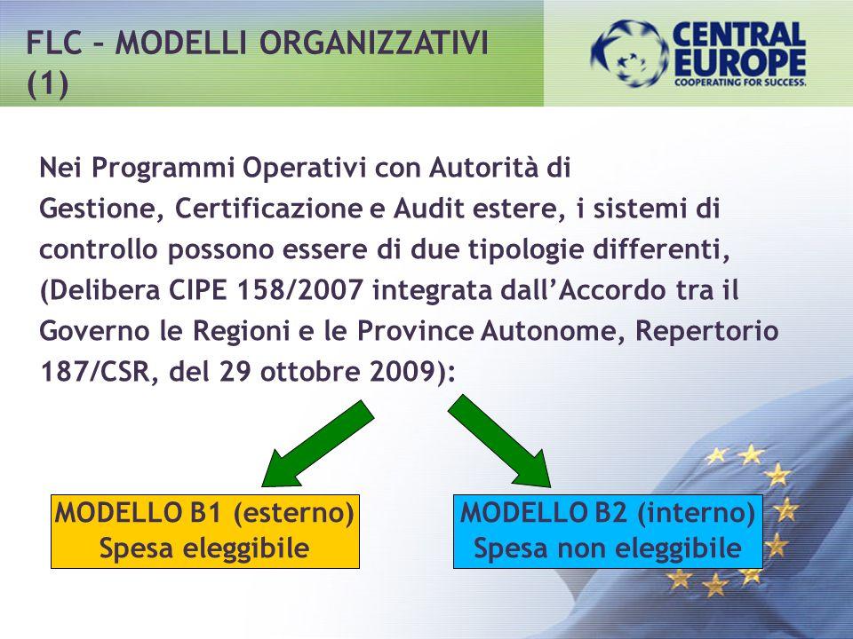 FLC – MODELLI ORGANIZZATIVI (1) Nei Programmi Operativi con Autorità di Gestione, Certificazione e Audit estere, i sistemi di controllo possono essere di due tipologie differenti, (Delibera CIPE 158/2007 integrata dallAccordo tra il Governo le Regioni e le Province Autonome, Repertorio 187/CSR, del 29 ottobre 2009): MODELLO B1 (esterno) Spesa eleggibile MODELLO B2 (interno) Spesa non eleggibile