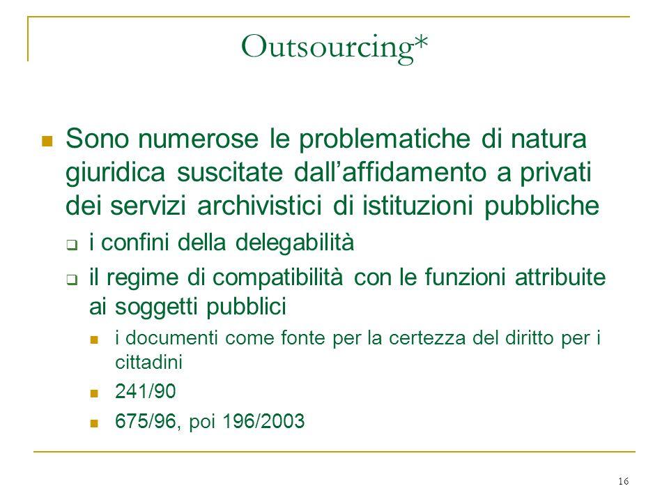 16 Outsourcing* Sono numerose le problematiche di natura giuridica suscitate dallaffidamento a privati dei servizi archivistici di istituzioni pubblic