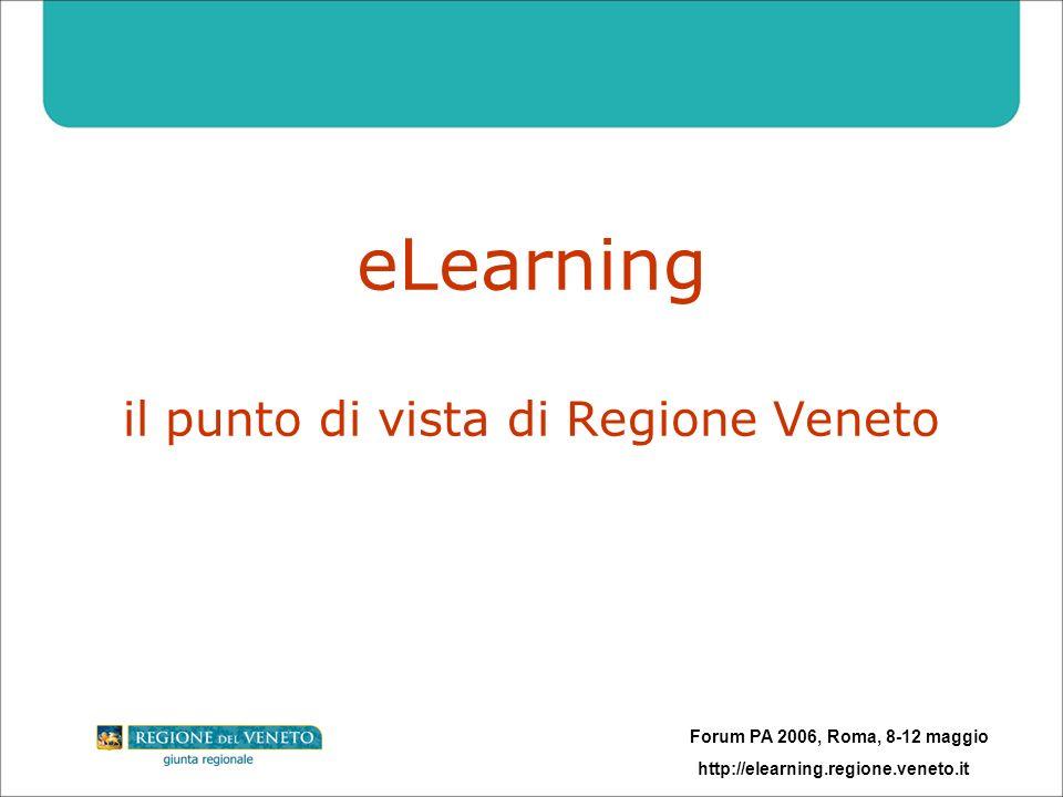 Forum PA 2006, Roma, 8-12 maggio http://elearning.regione.veneto.it eLearning il punto di vista di Regione Veneto