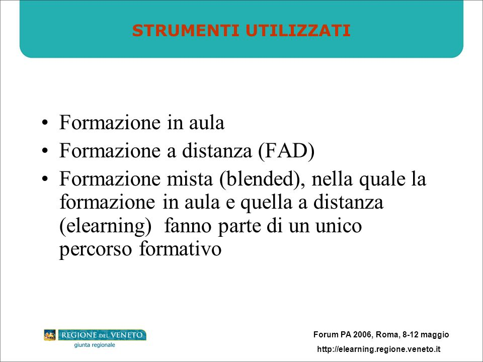 Forum PA 2006, Roma, 8-12 maggio http://elearning.regione.veneto.it Formazione in aula Formazione a distanza (FAD) Formazione mista (blended), nella q