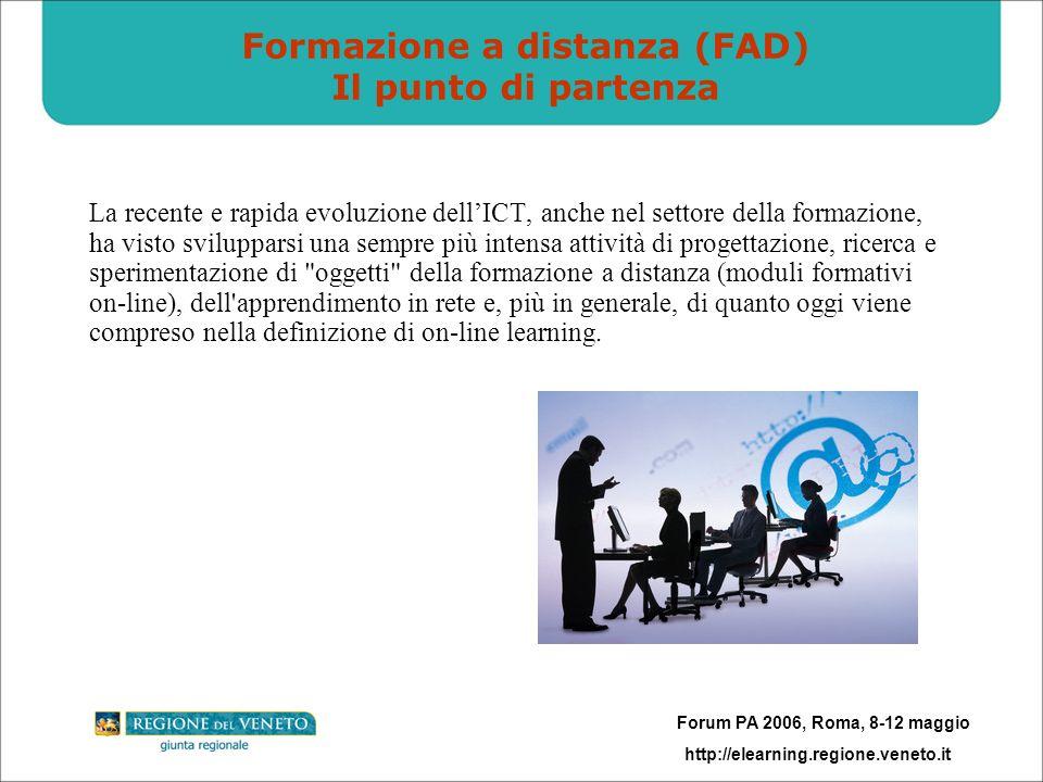 Forum PA 2006, Roma, 8-12 maggio http://elearning.regione.veneto.it Formazione a distanza (FAD) Il punto di partenza La recente e rapida evoluzione dellICT, anche nel settore della formazione, ha visto svilupparsi una sempre più intensa attività di progettazione, ricerca e sperimentazione di oggetti della formazione a distanza (moduli formativi on-line), dell apprendimento in rete e, più in generale, di quanto oggi viene compreso nella definizione di on-line learning.