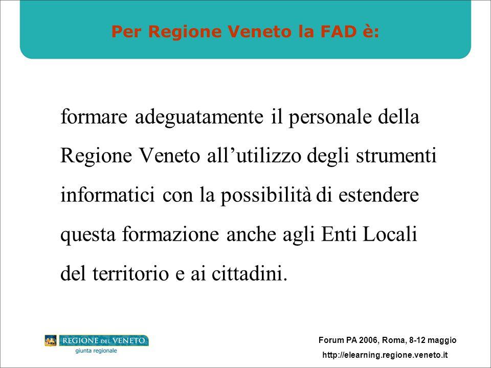 Forum PA 2006, Roma, 8-12 maggio http://elearning.regione.veneto.it Per Regione Veneto la FAD è: formare adeguatamente il personale della Regione Vene