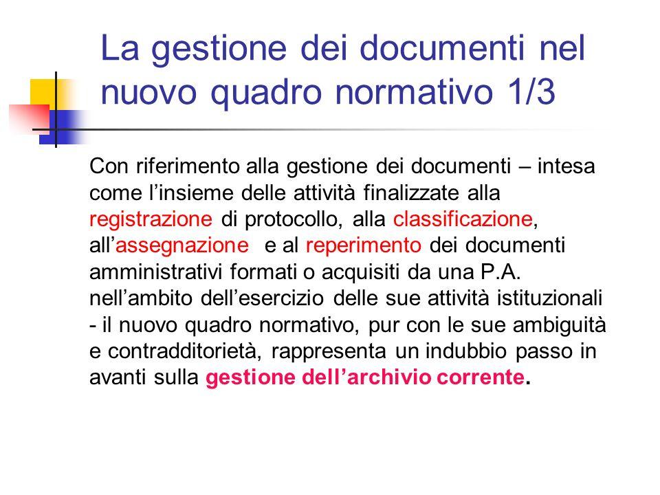 La gestione dei documenti nel nuovo quadro normativo 1/3 Con riferimento alla gestione dei documenti – intesa come linsieme delle attività finalizzate alla registrazione di protocollo, alla classificazione, allassegnazione e al reperimento dei documenti amministrativi formati o acquisiti da una P.A.