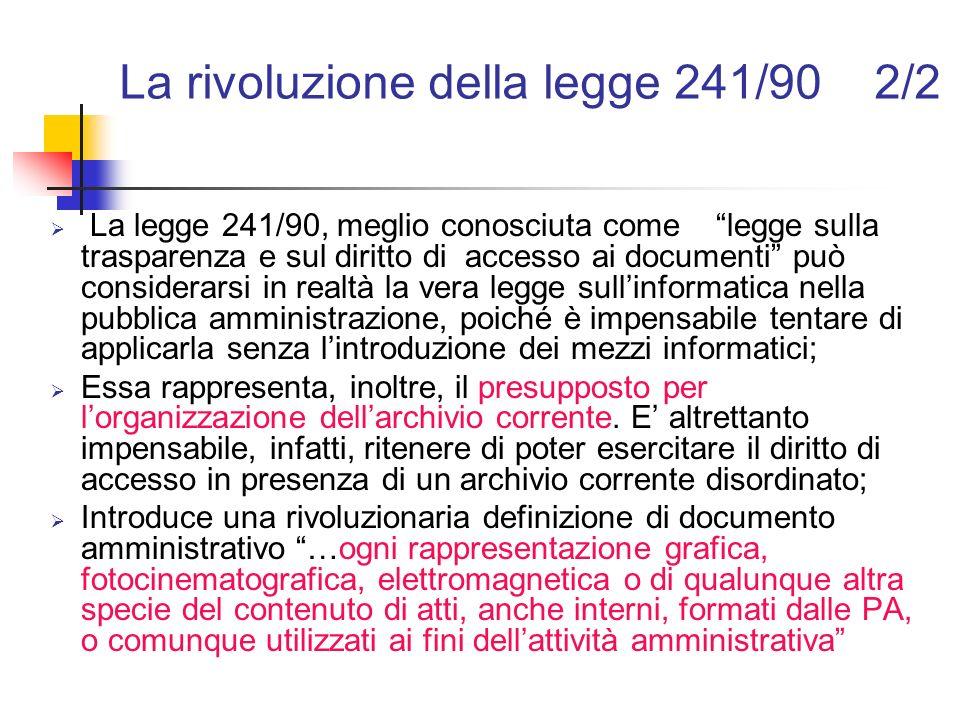 La gestione dei documenti nel nuovo quadro normativo 3/3 Levoluzione del quadro normativo, iniziato con la legge 241/90, ha decisamente affermato: che un archivio ordinato e organizzato è sinonimo di trasparenza, efficacia ed efficienza; la sempre più necessaria interconnessione dellarchivistica con la scienza dellamministrazione e la sociologia dellorganizzazione; il concetto di archiviazione come sinonimo non soltanto di organizzazione dei documenti, ma anche di gestione dei flussi di lavoro e di workflow management.