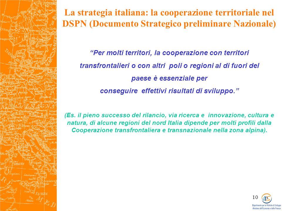 10 La strategia italiana: la cooperazione territoriale nel DSPN (Documento Strategico preliminare Nazionale) Per molti territori, la cooperazione con territori transfrontalieri o con altri poli o regioni al di fuori del paese è essenziale per conseguire effettivi risultati di sviluppo.