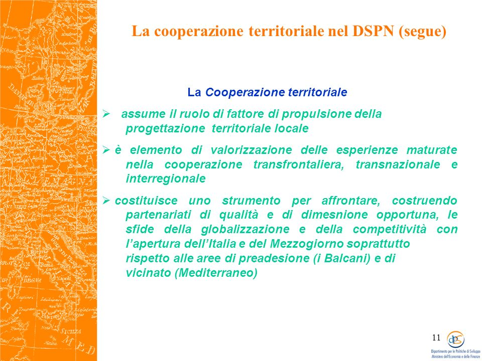 11 La cooperazione territoriale nel DSPN (segue) La Cooperazione territoriale assume il ruolo di fattore di propulsione della progettazione territoriale locale è elemento di valorizzazione delle esperienze maturate nella cooperazione transfrontaliera, transnazionale e interregionale costituisce uno strumento per affrontare, costruendo partenariati di qualità e di dimesnione opportuna, le sfide della globalizzazione e della competitività con lapertura dellItalia e del Mezzogiorno soprattutto rispetto alle aree di preadesione (i Balcani) e di vicinato (Mediterraneo)