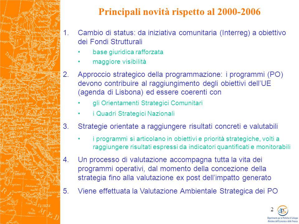 2 Principali novità rispetto al 2000-2006 1.Cambio di status: da iniziativa comunitaria (Interreg) a obiettivo dei Fondi Strutturali base giuridica rafforzata maggiore visibilità 2.Approccio strategico della programmazione: i programmi (PO) devono contribuire al raggiungimento degli obiettivi dellUE (agenda di Lisbona) ed essere coerenti con gli Orientamenti Strategici Comunitari i Quadri Strategici Nazionali 3.Strategie orientate a raggiungere risultati concreti e valutabili i programmi si articolano in obiettivi e priorità strategiche, volti a raggiungere risultati espressi da indicatori quantificati e monitorabili 4.Un processo di valutazione accompagna tutta la vita dei programmi operativi, dal momento della concezione della strategia fino alla valutazione ex post dellimpatto generato 5.Viene effettuata la Valutazione Ambientale Strategica dei PO