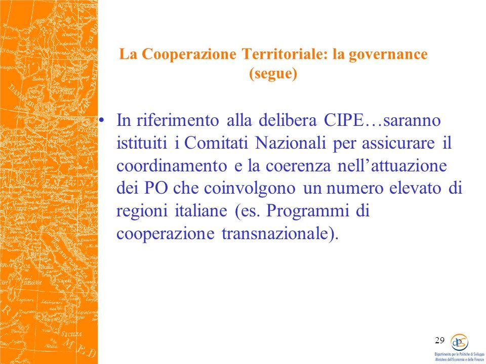 29 La Cooperazione Territoriale: la governance (segue) In riferimento alla delibera CIPE…saranno istituiti i Comitati Nazionali per assicurare il coordinamento e la coerenza nellattuazione dei PO che coinvolgono un numero elevato di regioni italiane (es.
