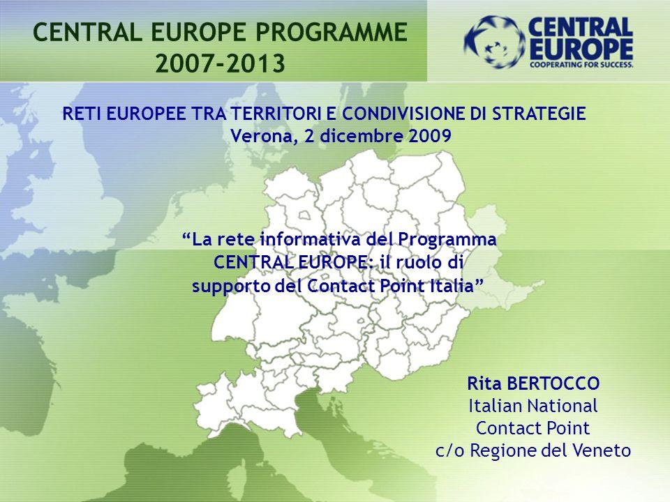 CENTRAL EUROPE PROGRAMME 2007-2013 Rita BERTOCCO Italian National Contact Point c/o Regione del Veneto RETI EUROPEE TRA TERRITORI E CONDIVISIONE DI ST