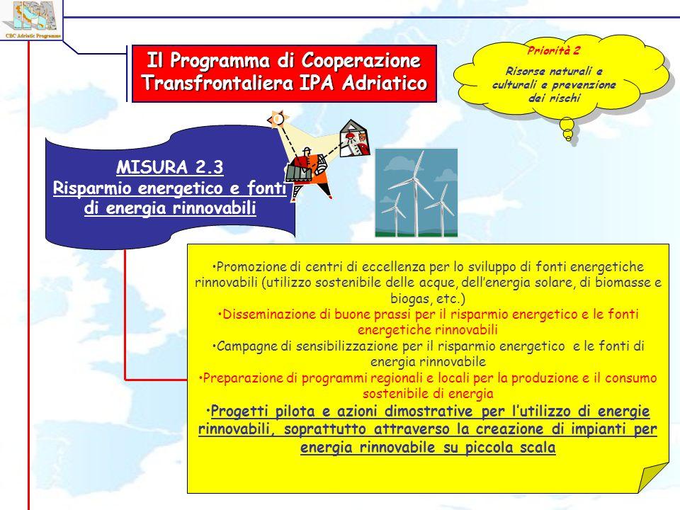 MISURA 2.3 Risparmio energetico e fonti di energia rinnovabili Promozione di centri di eccellenza per lo sviluppo di fonti energetiche rinnovabili (utilizzo sostenibile delle acque, dellenergia solare, di biomasse e biogas, etc.) Disseminazione di buone prassi per il risparmio energetico e le fonti energetiche rinnovabili Campagne di sensibilizzazione per il risparmio energetico e le fonti di energia rinnovabile Preparazione di programmi regionali e locali per la produzione e il consumo sostenibile di energia Progetti pilota e azioni dimostrative per lutilizzo di energie rinnovabili, soprattutto attraverso la creazione di impianti per energia rinnovabile su piccola scala Il Programma di Cooperazione Transfrontaliera IPA Adriatico Priorità 2 Risorse naturali e culturali e prevenzione dei rischi Priorità 2 Risorse naturali e culturali e prevenzione dei rischi