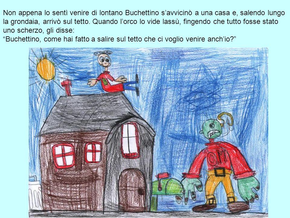 Non appena lo sentì venire di lontano Buchettino savvicinò a una casa e, salendo lungo la grondaia, arrivò sul tetto. Quando lorco lo vide lassù, fing