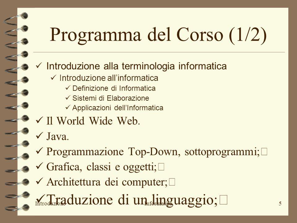 IntroduzioneInformatica5 Programma del Corso (1/2) Introduzione alla terminologia informatica Introduzione allinformatica Definizione di Informatica Sistemi di Elaborazione Applicazioni dellInformatica Il World Wide Web.