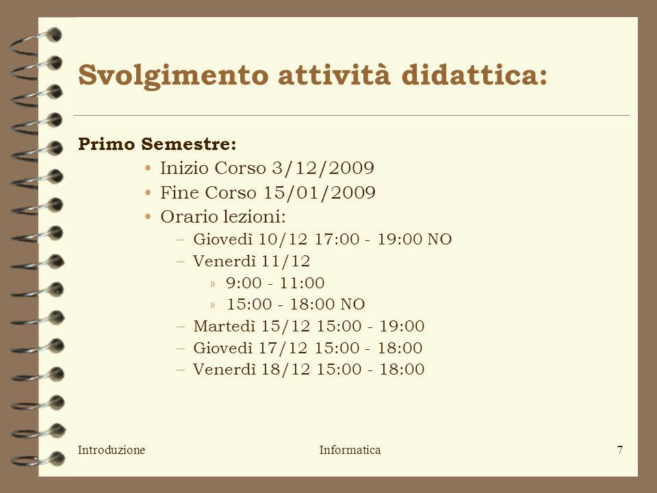 IntroduzioneInformatica7 Svolgimento attività didattica: Primo Semestre: Inizio Corso 3/12/2009 Fine Corso 15/01/2009 Orario lezioni: –Giovedì 10/12 17:00 - 19:00 NO –Venerdì 11/12 »9:00 - 11:00 »15:00 - 18:00 NO –Martedì 15/12 15:00 - 19:00 –Giovedì 17/12 15:00 - 18:00 –Venerdì 18/12 15:00 - 18:00