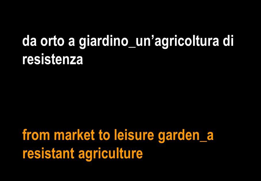 da orto a giardino_unagricoltura di resistenza from market to leisure garden_a resistant agriculture