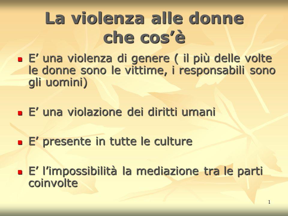 1 La violenza alle donne che cosè E una violenza di genere ( il più delle volte le donne sono le vittime, i responsabili sono gli uomini) E una violen