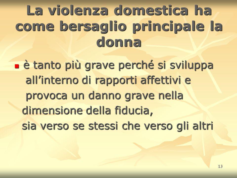 13 La violenza domestica ha come bersaglio principale la donna è tanto più grave perché si sviluppa è tanto più grave perché si sviluppa allinterno di