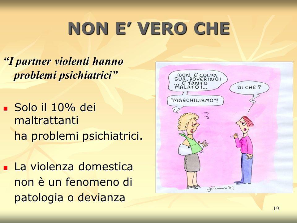 19 NON E VERO CHE I partner violenti hanno problemi psichiatrici Solo il 10% dei maltrattanti Solo il 10% dei maltrattanti ha problemi psichiatrici.