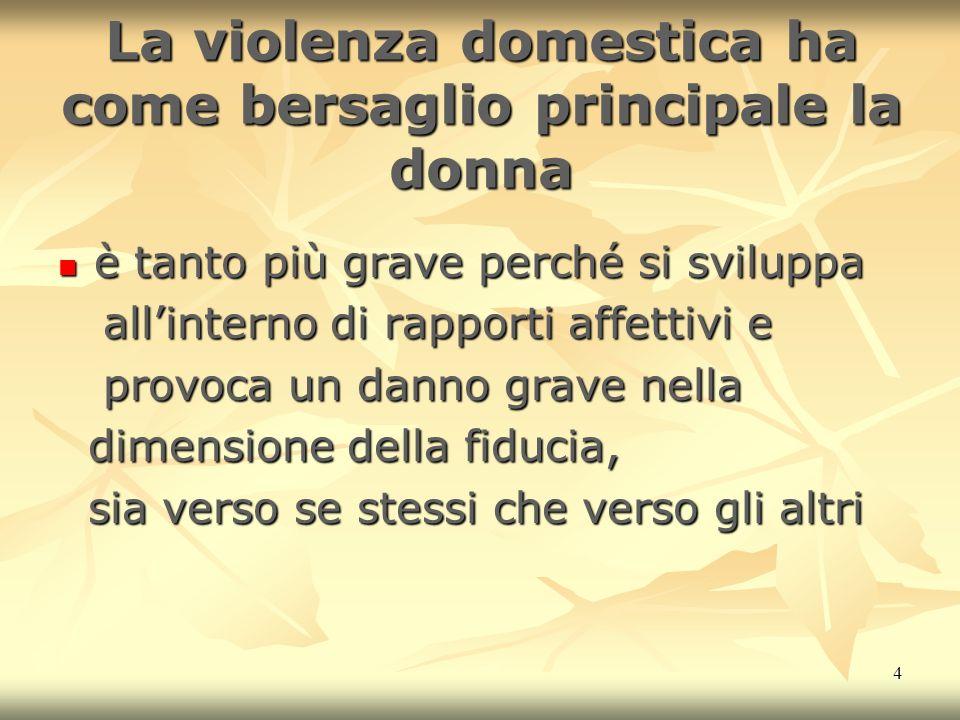 4 La violenza domestica ha come bersaglio principale la donna è tanto più grave perché si sviluppa è tanto più grave perché si sviluppa allinterno di
