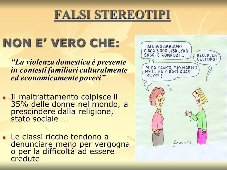 5 FALSI STEREOTIPI NON E VERO CHE: La violenza domestica è presente in contesti familiari culturalmente ed economicamente poveri Il maltrattamento col