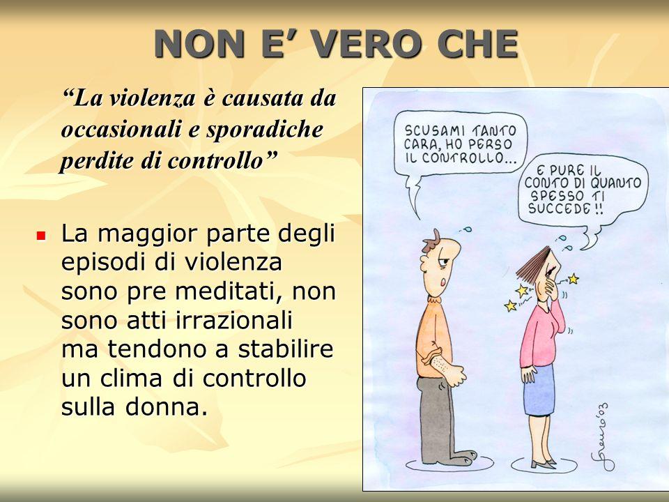 6 NON E VERO CHE La violenza è causata da occasionali e sporadiche perdite di controllo La maggior parte degli episodi di violenza sono pre meditati,