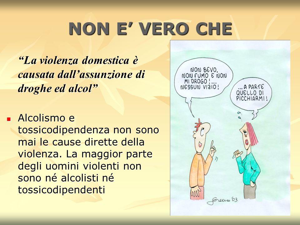 7 NON E VERO CHE La violenza domestica è causata dallassunzione di droghe ed alcol Alcolismo e tossicodipendenza non sono mai le cause dirette della violenza.