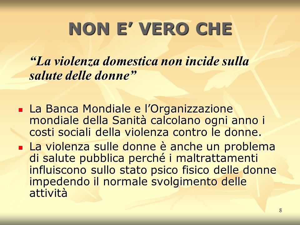 8 NON E VERO CHE La violenza domestica non incide sulla salute delle donne La Banca Mondiale e lOrganizzazione mondiale della Sanità calcolano ogni anno i costi sociali della violenza contro le donne.