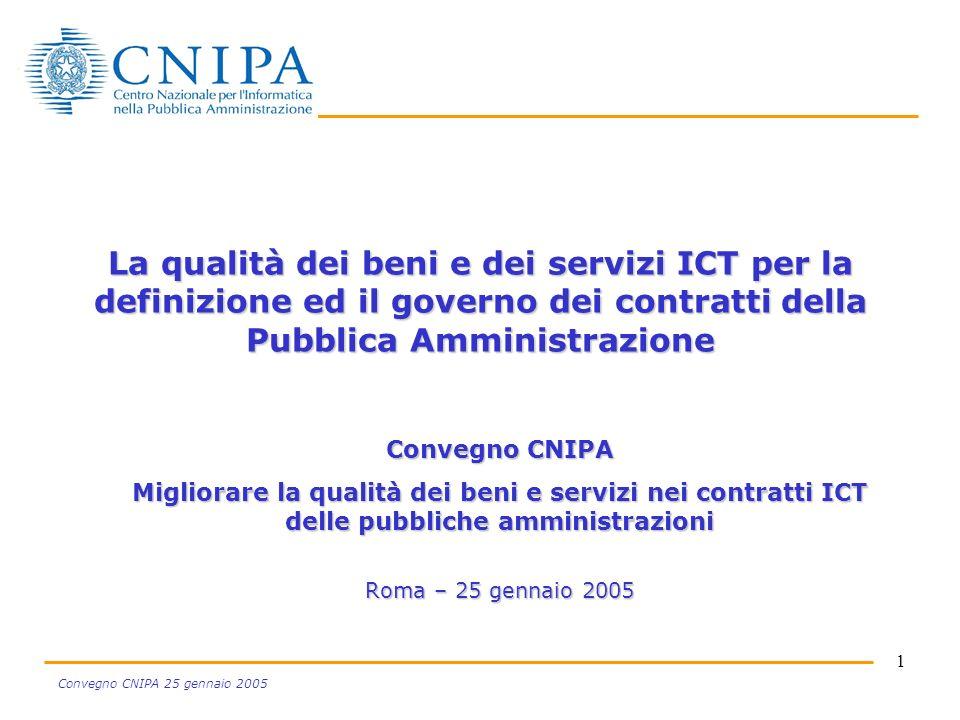 1 Convegno CNIPA 25 gennaio 2005 La qualità dei beni e dei servizi ICT per la definizione ed il governo dei contratti della Pubblica Amministrazione Convegno CNIPA Migliorare la qualità dei beni e servizi nei contratti ICT delle pubbliche amministrazioni Roma – 25 gennaio 2005