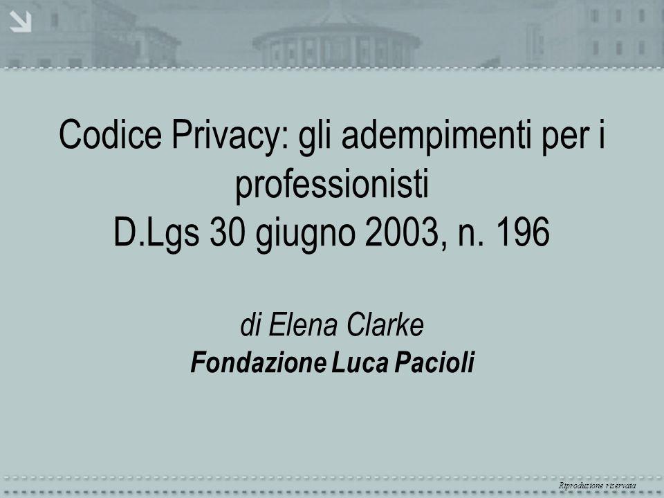 Riproduzione riservata Codice Privacy: gli adempimenti per i professionisti D.Lgs 30 giugno 2003, n. 196 di Elena Clarke Fondazione Luca Pacioli