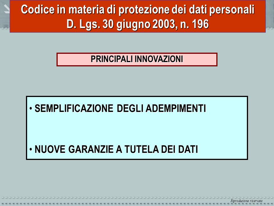 Riproduzione riservata Codice in materia di protezione dei dati personali D. Lgs. 30 giugno 2003, n. 196 PRINCIPALI INNOVAZIONI SEMPLIFICAZIONE DEGLI