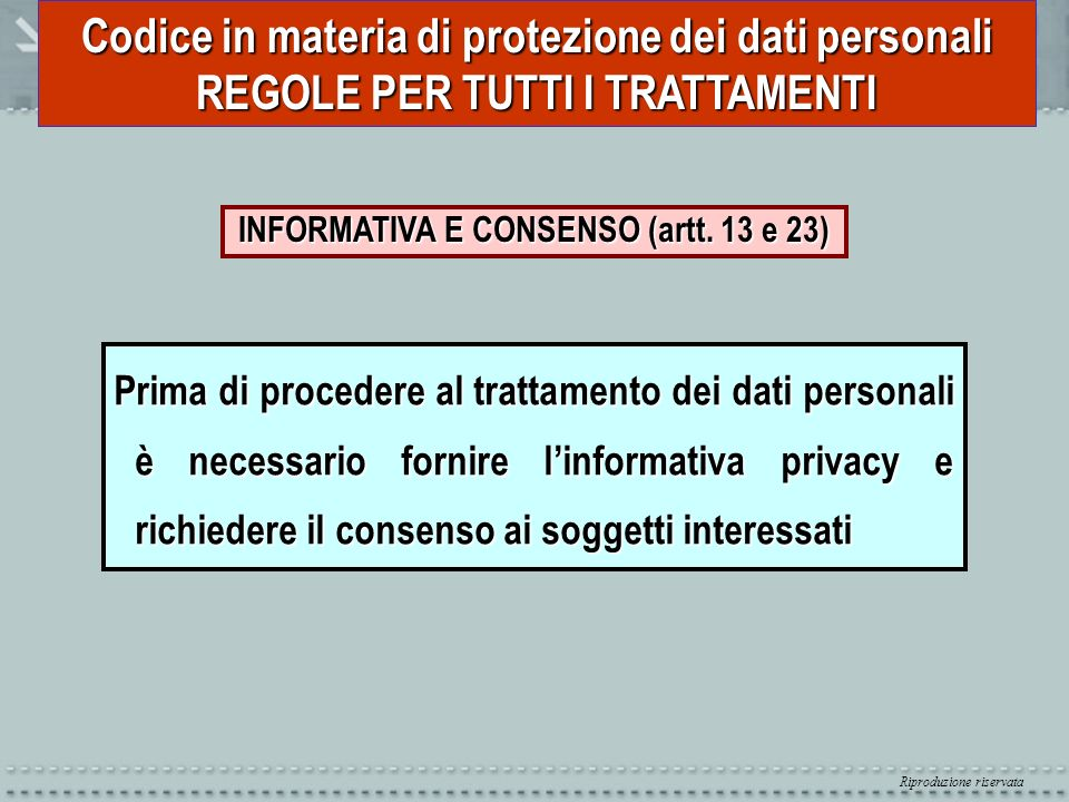 Riproduzione riservata Codice in materia di protezione dei dati personali REGOLE PER TUTTI I TRATTAMENTI INFORMATIVA E CONSENSO (artt. 13 e 23) Prima