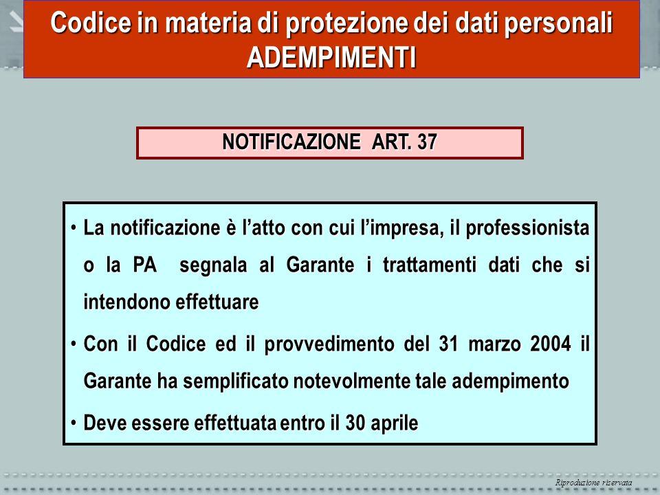 Riproduzione riservata Codice in materia di protezione dei dati personali ADEMPIMENTI NOTIFICAZIONE ART. 37 La notificazione è latto con cui limpresa,