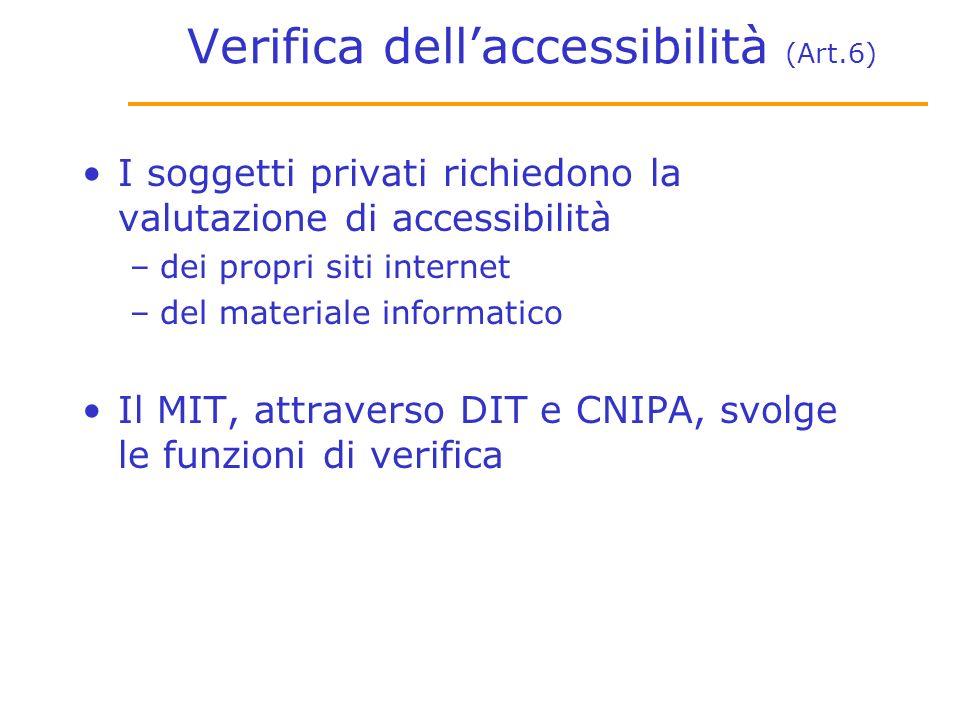 Verifica dellaccessibilità (Art.6) I soggetti privati richiedono la valutazione di accessibilità –dei propri siti internet –del materiale informatico Il MIT, attraverso DIT e CNIPA, svolge le funzioni di verifica