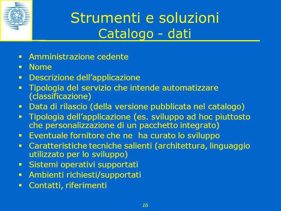 16 Strumenti e soluzioni Catalogo - dati Amministrazione cedente Nome Descrizione dellapplicazione Tipologia del servizio che intende automatizzare (c